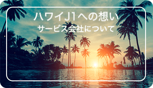 ハワイJ1への想い サービス会社について